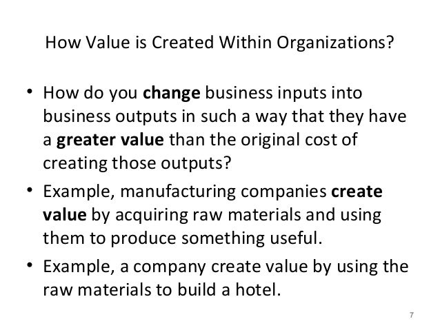 How Value is Created Within Organizations? • How do you change business inputs into business outputs in such a way that th...