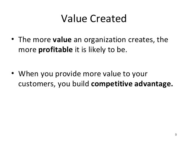 Value Created • The more value an organization creates, the more profitable it is likely to be. • When you provide more va...