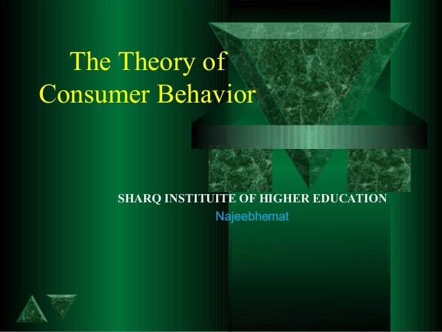 The Theory of Consumer Behavior SHARQ INSTITUITE OF HIGHER EDUCATION Najeebhemat