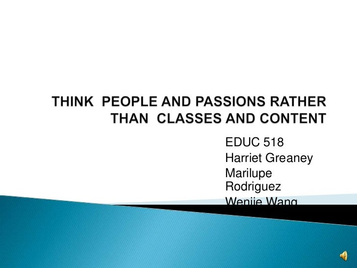 THINK  PEOPLE AND PASSIONS RATHER THAN  CLASSES AND CONTENT<br />EDUC 518<br />Harriet Greaney<br />Marilupe Rodriguez<br ...
