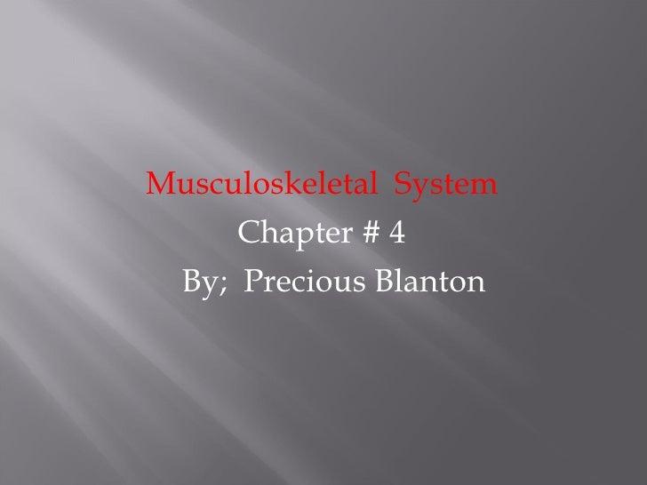 <ul><li>Musculoskeletal  System </li></ul><ul><li>Chapter # 4 </li></ul><ul><li>By;  Precious Blanton </li></ul>