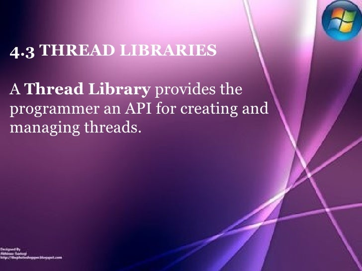 4.3 THREAD LIBRARIES A  Thread Library  provides the programmer an API for creating and managing threads.