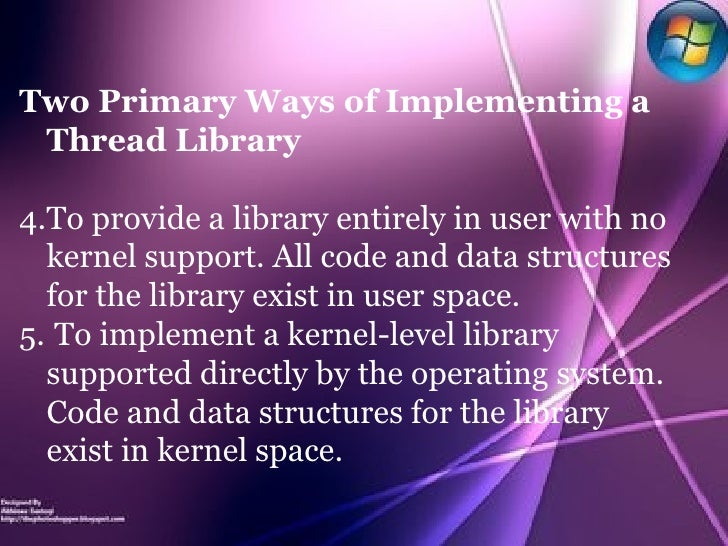 <ul><li>Two Primary Ways of Implementing a Thread Library </li></ul><ul><li>To provide a library entirely in user with no ...