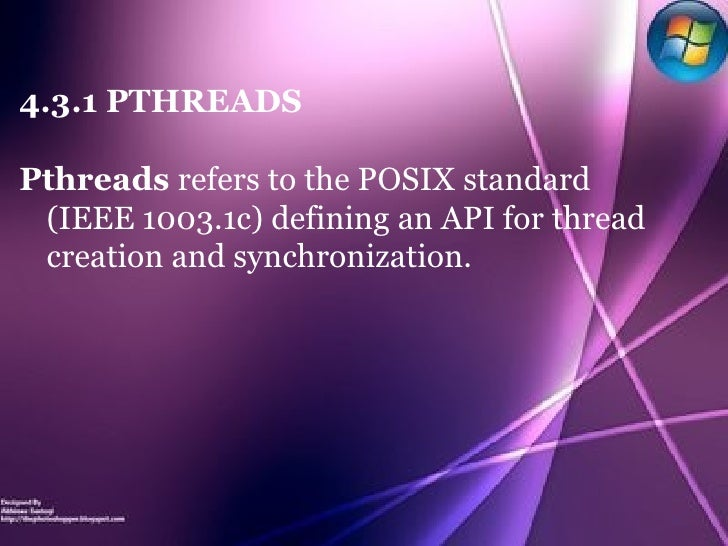 4.3.1 PTHREADS Pthreads  refers to the POSIX standard (IEEE 1003.1c) defining an API for thread creation and synchronizati...
