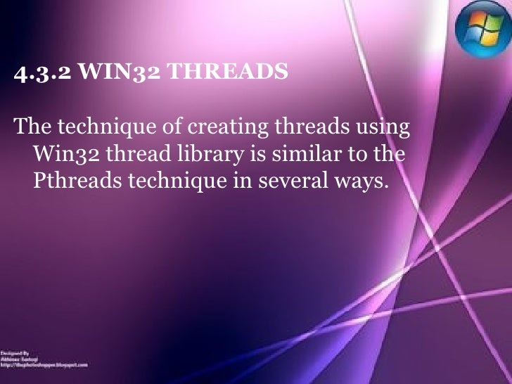 4.3.2 WIN32 THREADS The technique of creating threads using Win32 thread library is similar to the Pthreads technique in s...