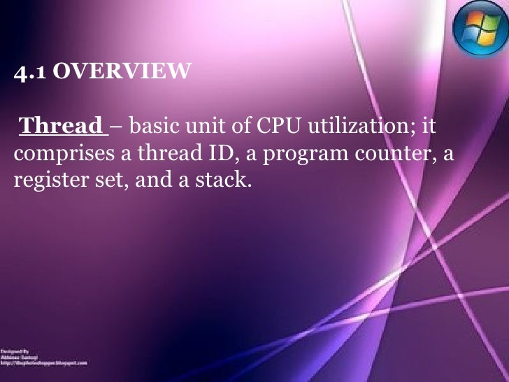 4.1 OVERVIEW Thread  – basic unit of CPU utilization; it comprises a thread ID, a program counter, a register set, and a s...