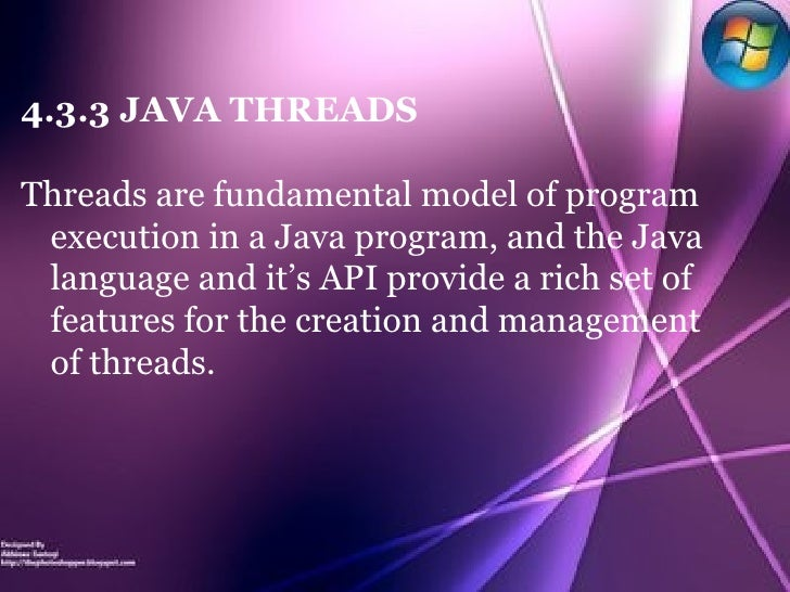 4.3.3 JAVA THREADS Threads are fundamental model of program execution in a Java program, and the Java language and it's AP...