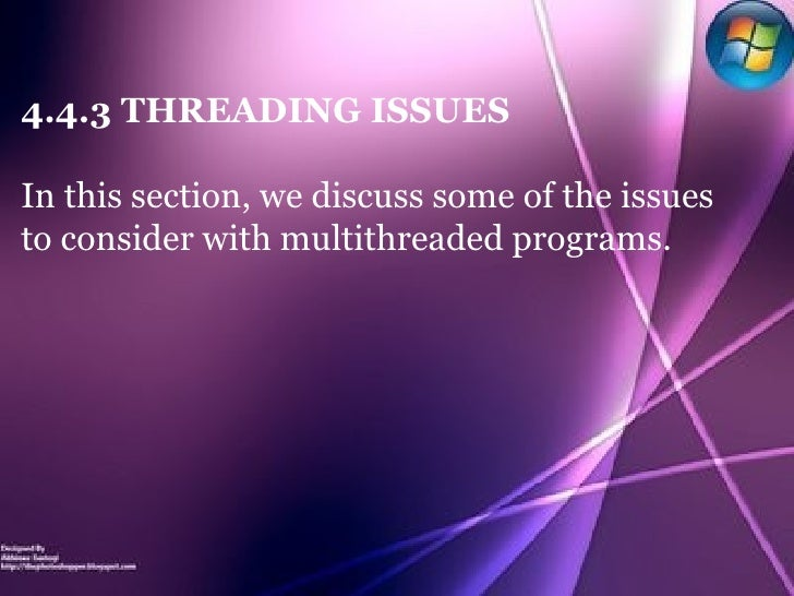 4.4.3 THREADING ISSUES In this section, we discuss some of the issues to consider with multithreaded programs.