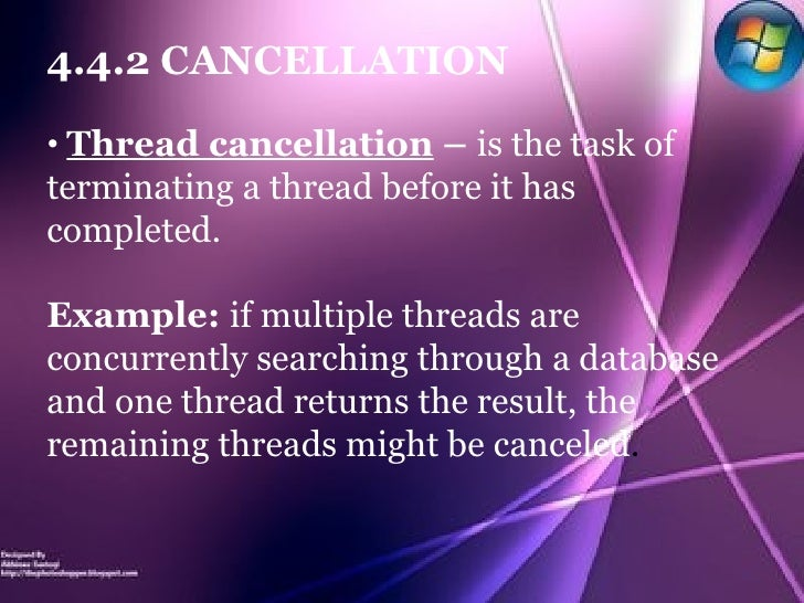 <ul><li>4.4.2 CANCELLATION </li></ul><ul><li>Thread cancellation  –  is the task of terminating a thread before it has com...
