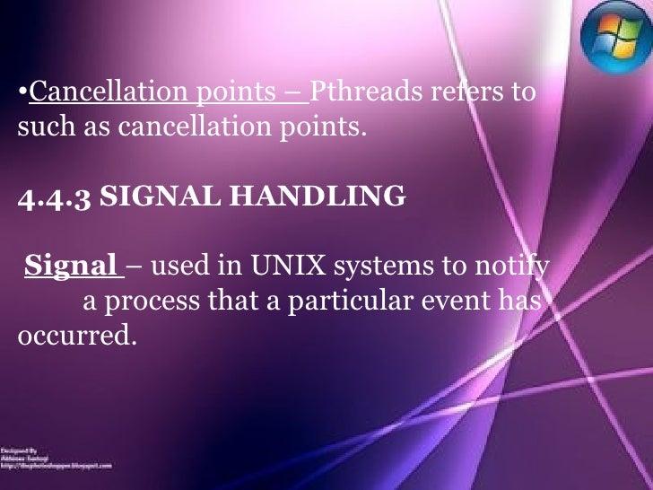 <ul><li>Cancellation points –  Pthreads refers to such as cancellation points. </li></ul><ul><li>4.4.3 SIGNAL HANDLING </l...