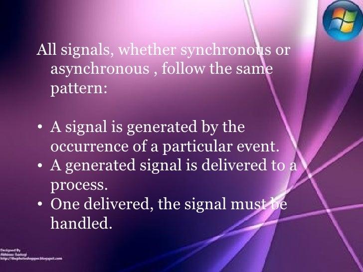 <ul><li>All signals, whether synchronous or asynchronous , follow the same pattern: </li></ul><ul><li>A signal is generate...