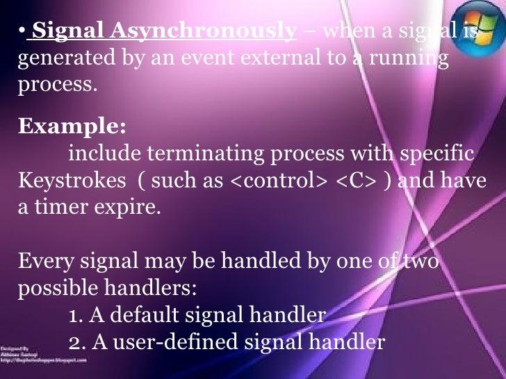 <ul><li>Signal Asynchronously  – when a signal is generated by an event external to a running process. </li></ul><ul><li>E...