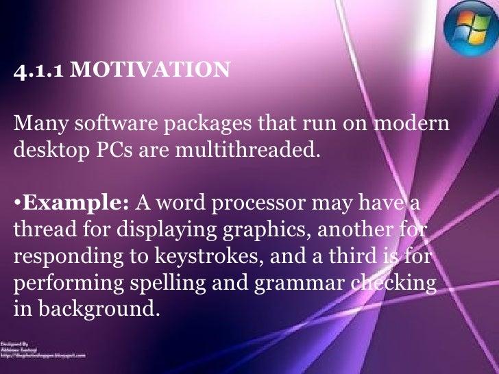 <ul><li>4.1.1 MOTIVATION </li></ul><ul><li>Many software packages that run on modern desktop PCs are multithreaded.  </li>...