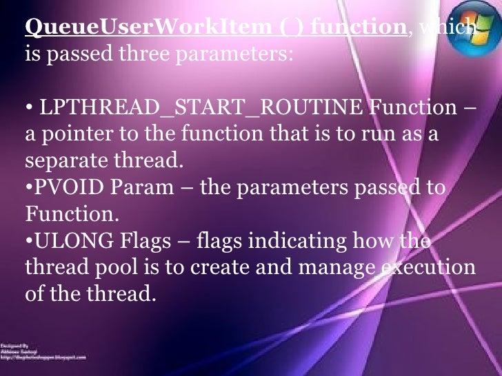 <ul><li>QueueUserWorkItem ( ) function , which is passed three parameters: </li></ul><ul><li>LPTHREAD_START_ROUTINE Functi...