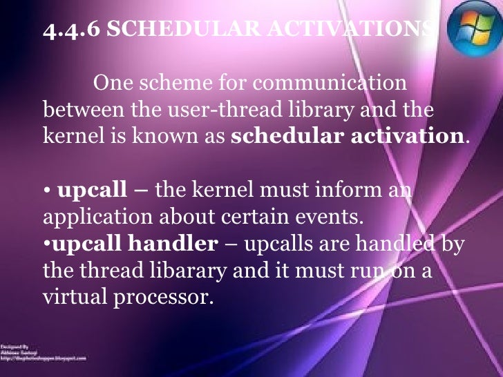 <ul><li>4.4.6 SCHEDULAR ACTIVATIONS </li></ul><ul><li>One scheme for communication between the user-thread library and the...