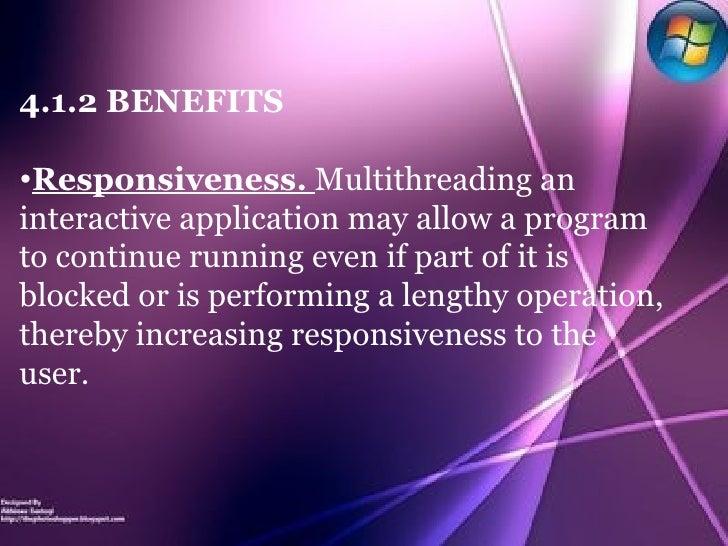 <ul><li>4.1.2 BENEFITS </li></ul><ul><li>Responsiveness.   Multithreading an interactive application may allow a program t...
