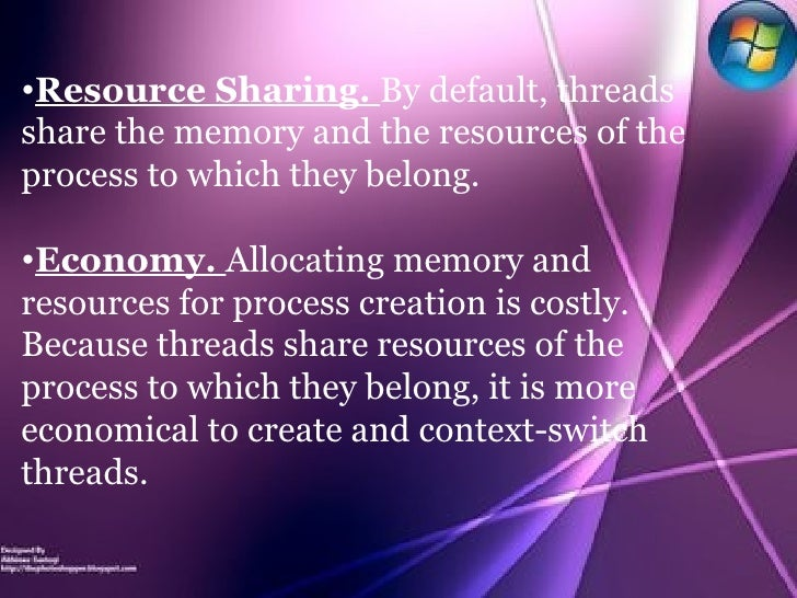 <ul><li>Resource Sharing.  By default, threads share the memory and the resources of the process to which they belong. </l...