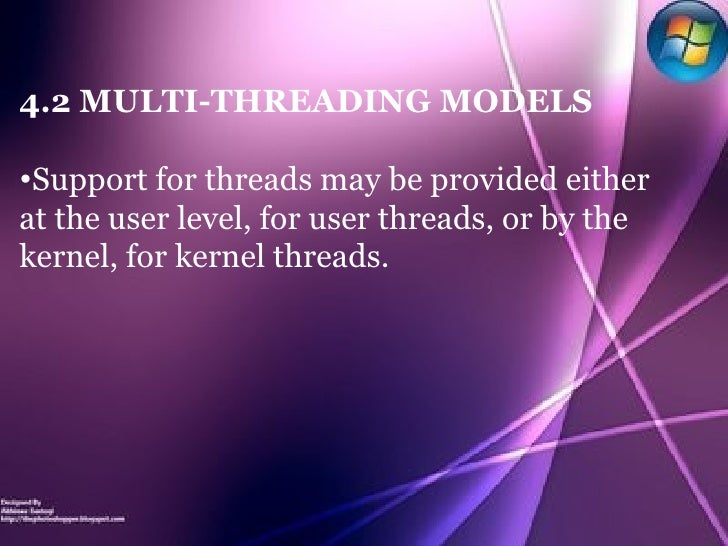 <ul><li>4.2 MULTI-THREADING MODELS </li></ul><ul><li>Support for threads may be provided either at the user level, for use...