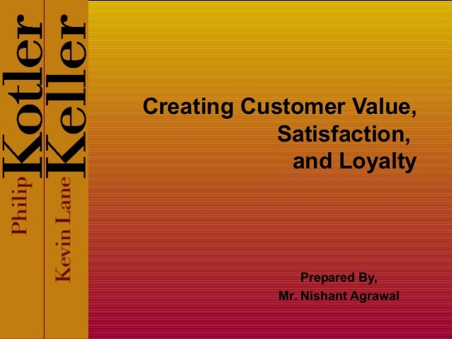 Creating Customer Value, Satisfaction, and Loyalty Prepared By, Mr. Nishant Agrawal