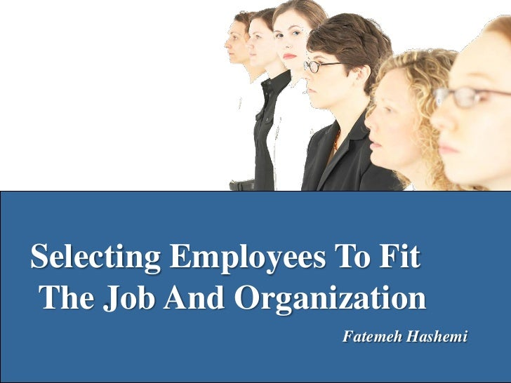 Selecting Employees To FitThe Job And Organization                    Fatemeh Hashemi