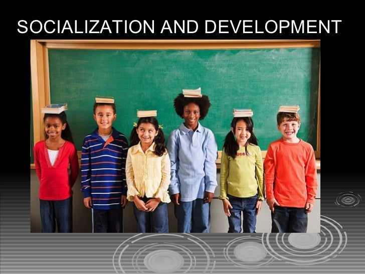 SOCIALIZATION AND DEVELOPMENT