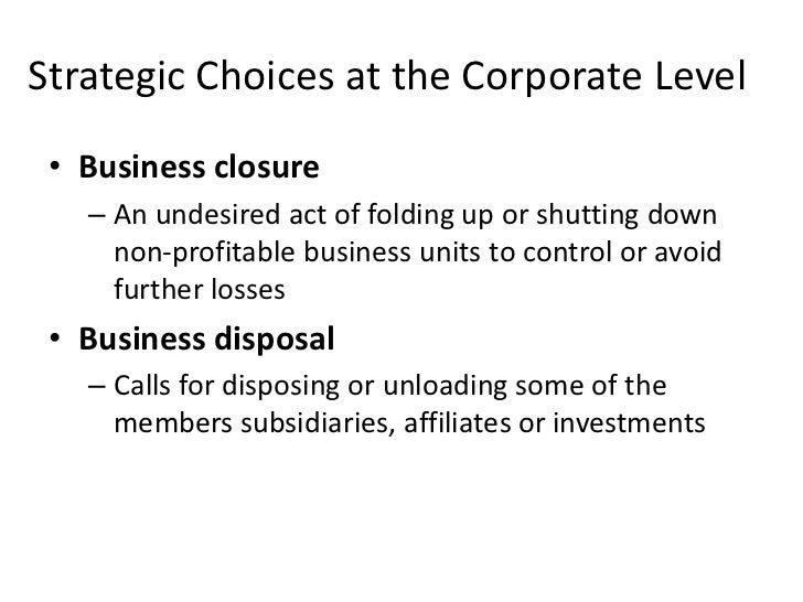 Strategic Choices at the Corporate Level • Business closure   – An undesired act of folding up or shutting down     non-pr...