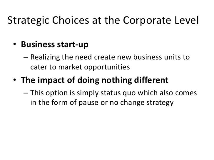 Strategic Choices at the Corporate Level • Business start-up   – Realizing the need create new business units to     cater...