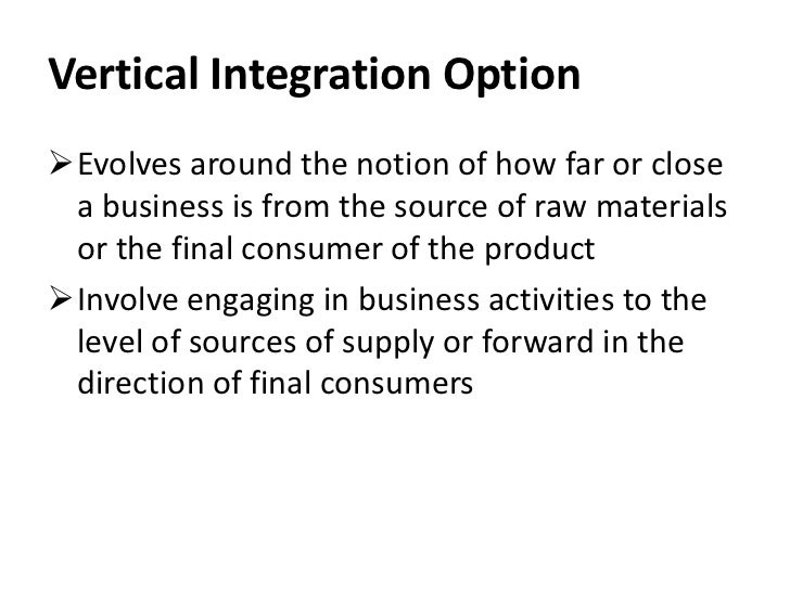 Vertical Integration OptionEvolves around the notion of how far or close a business is from the source of raw materials o...