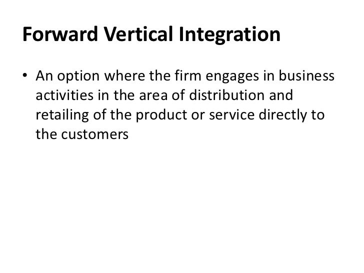 Forward Vertical Integration• An option where the firm engages in business  activities in the area of distribution and  re...