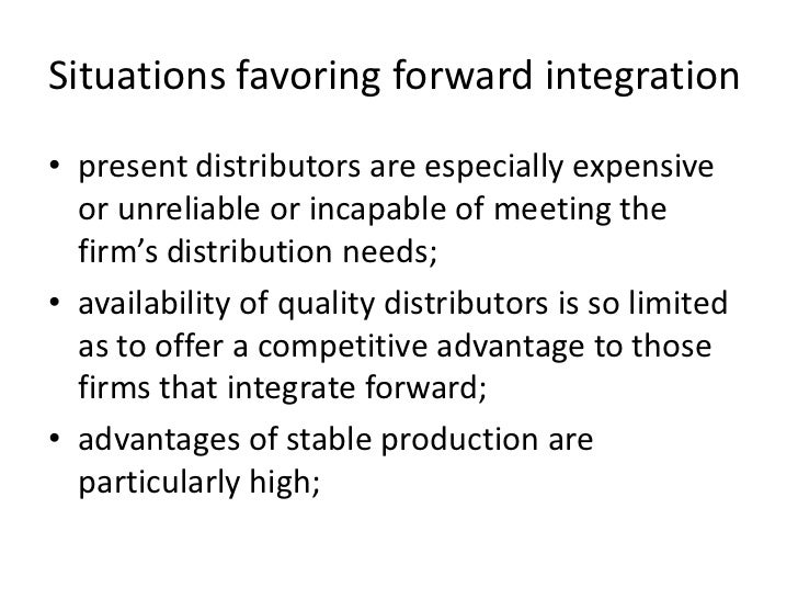 Situations favoring forward integration• present distributors are especially expensive  or unreliable or incapable of meet...