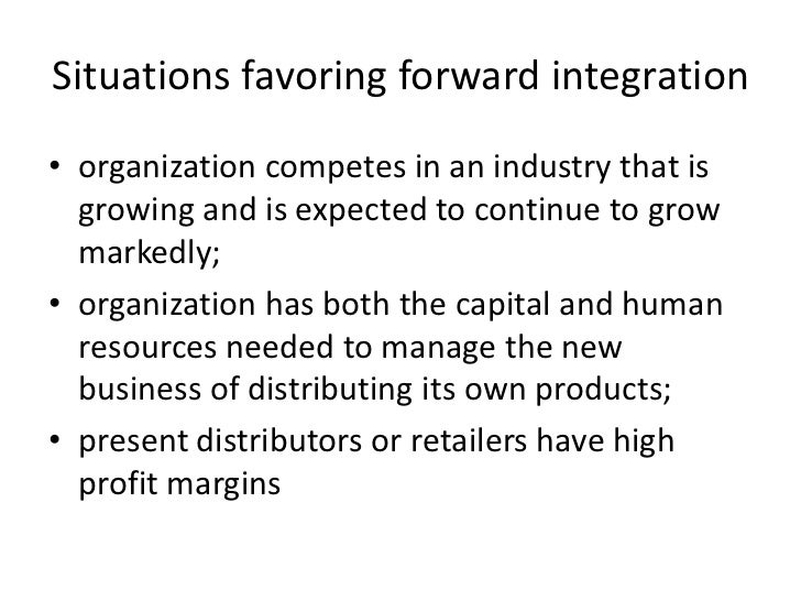 Situations favoring forward integration• organization competes in an industry that is  growing and is expected to continue...