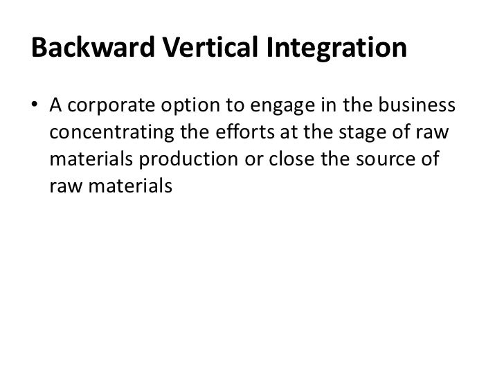 Backward Vertical Integration• A corporate option to engage in the business  concentrating the efforts at the stage of raw...