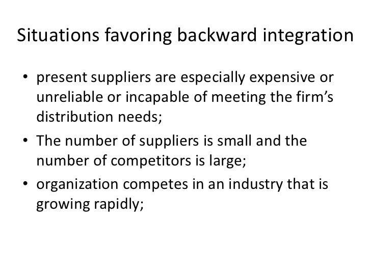 Situations favoring backward integration• present suppliers are especially expensive or  unreliable or incapable of meetin...