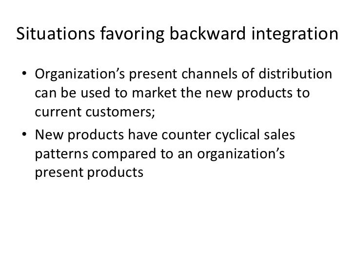 Situations favoring backward integration• Organization's present channels of distribution  can be used to market the new p...