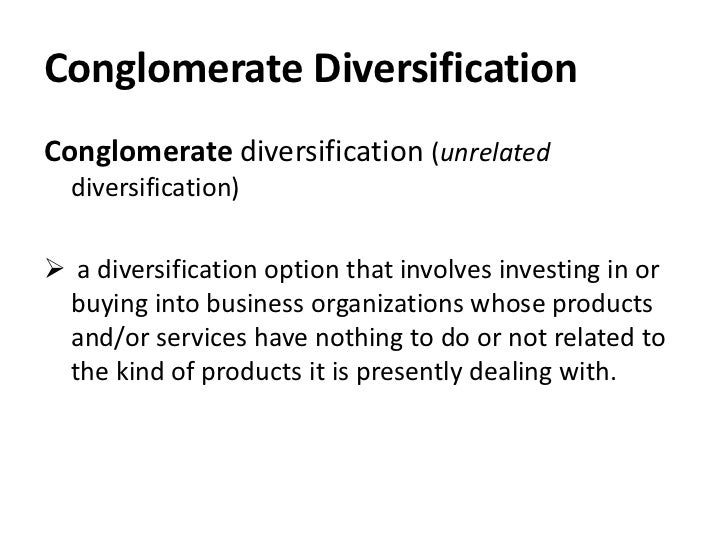 Conglomerate DiversificationConglomerate diversification (unrelated  diversification) a diversification option that invol...