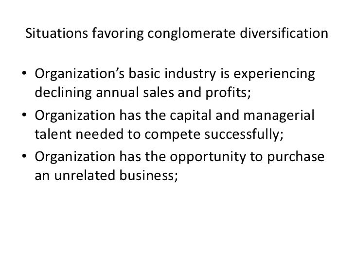 Situations favoring conglomerate diversification• Organization's basic industry is experiencing  declining annual sales an...