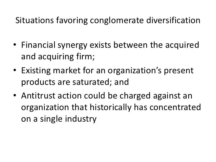 Situations favoring conglomerate diversification• Financial synergy exists between the acquired  and acquiring firm;• Exis...