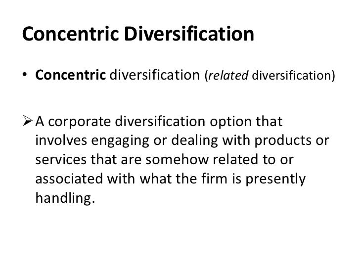Concentric Diversification• Concentric diversification (related diversification)A corporate diversification option that i...