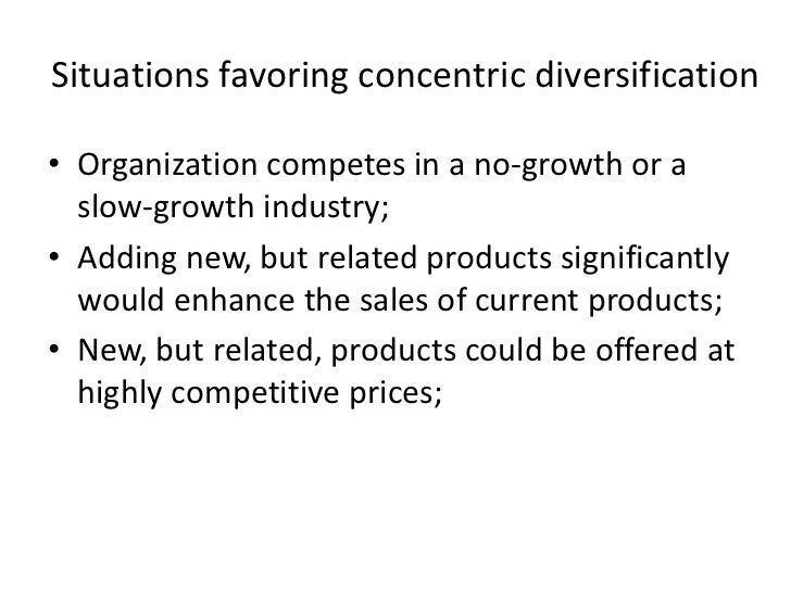 Situations favoring concentric diversification• Organization competes in a no-growth or a  slow-growth industry;• Adding n...