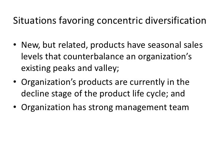 Situations favoring concentric diversification• New, but related, products have seasonal sales  levels that counterbalance...