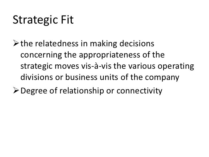 Strategic Fitthe relatedness in making decisions concerning the appropriateness of the strategic moves vis-à-vis the vari...