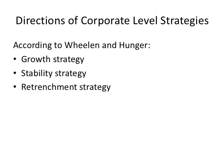 Directions of Corporate Level StrategiesAccording to Wheelen and Hunger:• Growth strategy• Stability strategy• Retrenchmen...