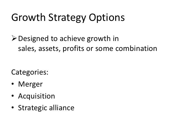 Growth Strategy OptionsDesigned to achieve growth in sales, assets, profits or some combinationCategories:• Merger• Acqui...