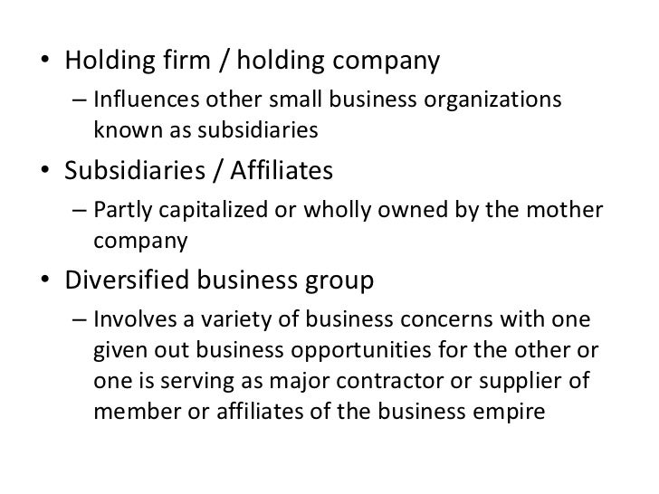 • Holding firm / holding company   – Influences other small business organizations     known as subsidiaries• Subsidiaries...