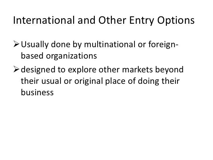International and Other Entry OptionsUsually done by multinational or foreign- based organizationsdesigned to explore ot...