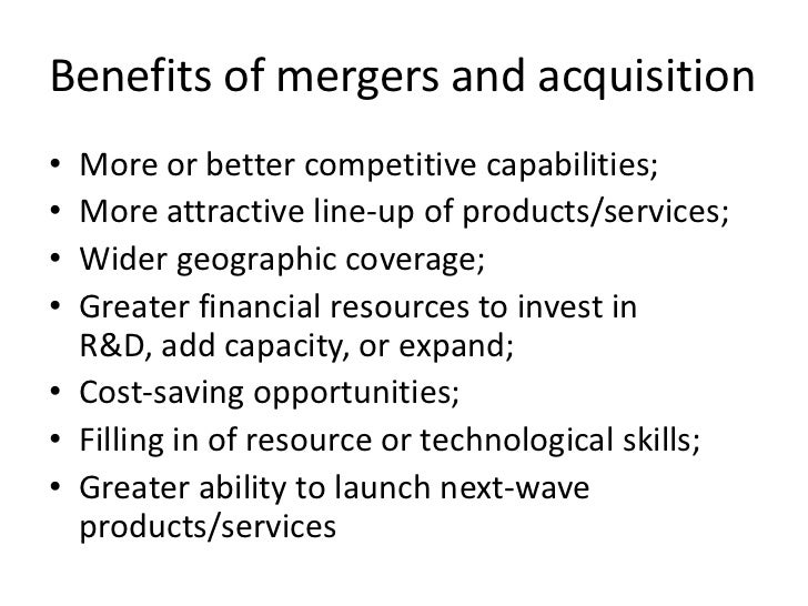 Benefits of mergers and acquisition• More or better competitive capabilities;• More attractive line-up of products/service...