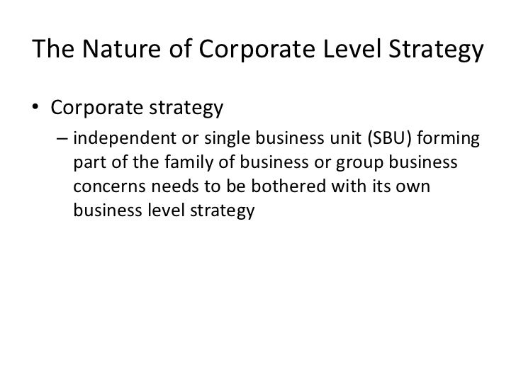 The Nature of Corporate Level Strategy• Corporate strategy  – independent or single business unit (SBU) forming    part of...