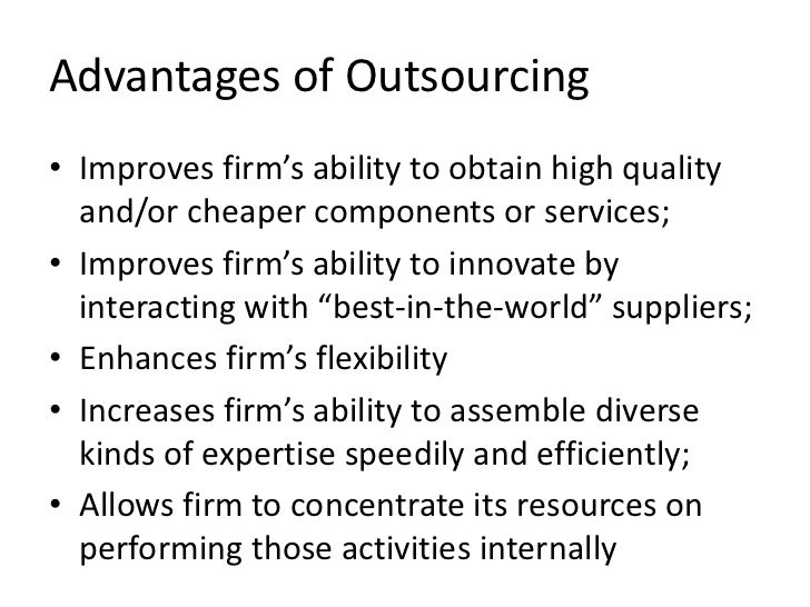 Advantages of Outsourcing• Improves firm's ability to obtain high quality  and/or cheaper components or services;• Improve...