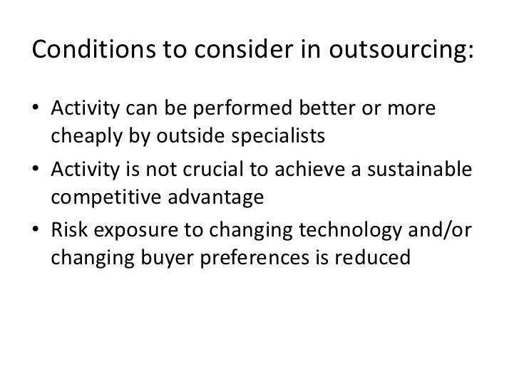 Conditions to consider in outsourcing:• Activity can be performed better or more  cheaply by outside specialists• Activity...