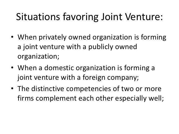 Situations favoring Joint Venture:• When privately owned organization is forming  a joint venture with a publicly owned  o...